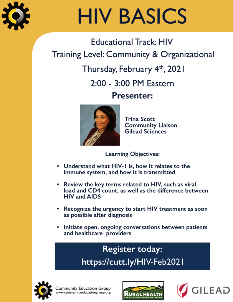 HIV Basics. Training Level: Community & Organizational. Thursday, February 4th, 2021 from 2:00 - 3:00 PM Eastern. Presenter: Trina Scott, Community Liaison, Gilead Sciences. HIV Basics Learning Objectives:  • Understand what HIV-1 is, how itrelates to the immune system, andhow it is transmitted  • Review the key terms related to HIV,such as viral load and CD4 count, aswell as the difference between HIVand AIDS  • Recognize the urgency to start HIVtreatment as soon as possible afterdiagnosis  • Initiate open, ongoing conversationsbetween patients and healthcareproviders. Register today: https://cutt.ly/HIV-Feb2021